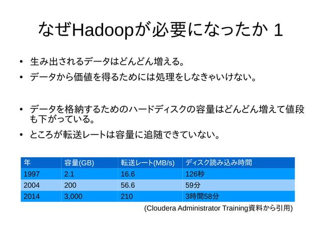 なぜHadoopが必要になったか 1 ● 生み出されるデータはどんどん増える。 ● データから価値を得るためには処理をしなきゃいけない。 ● データを格納するためのハードディスクの容量はどんどん増えて値段 も下がっている。 ● ところが転送レー...