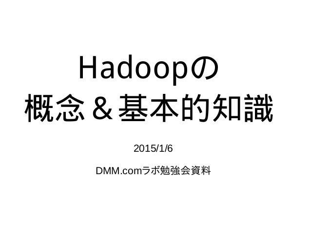 Hadoopの 概念&基本的知識 2015/1/6 DMM.comラボ勉強会資料