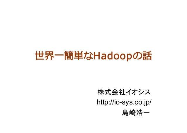 世界⼀簡単なHadoopの話 株式会社イオシス http://io-sys.co.jp/      島崎浩一