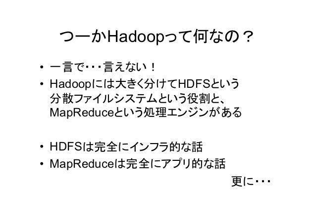 つーかHadoopって何なの? • 一言で・・・言えない! • Hadoopには大きく分けてHDFSという 分散ファイルシステムという役割と、 MapReduceという処理エンジンがある • HDFSは完全にインフラ的な話 • MapReduc...