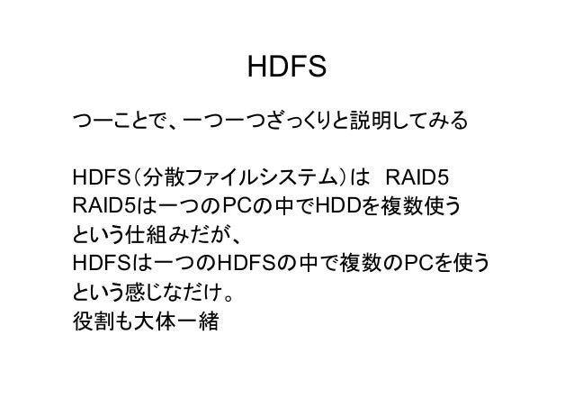 HDFS つーことで、一つ一つざっくりと説明してみる HDFS(分散ファイルシステム)は RAID5 RAID5は一つのPCの中でHDDを複数使う という仕組みだが、 HDFSは一つのHDFSの中で複数のPCを使う という感じなだけ。 役割も大...