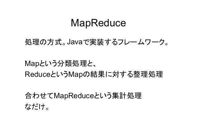 MapReduce 処理の方式。Javaで実装するフレームワーク。 Mapという分類処理と、 ReduceというMapの結果に対する整理処理 合わせてMapReduceという集計処理 なだけ。