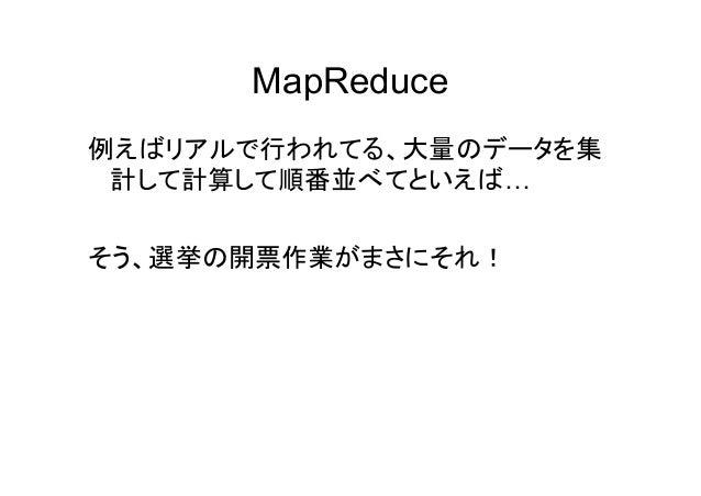 MapReduce 例えばリアルで行われてる、大量のデータを集 計して計算して順番並べてといえば… そう、選挙の開票作業がまさにそれ!