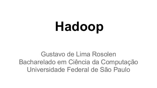 Hadoop Gustavo de Lima Rosolen Bacharelado em Ciência da Computação Universidade Federal de São Paulo