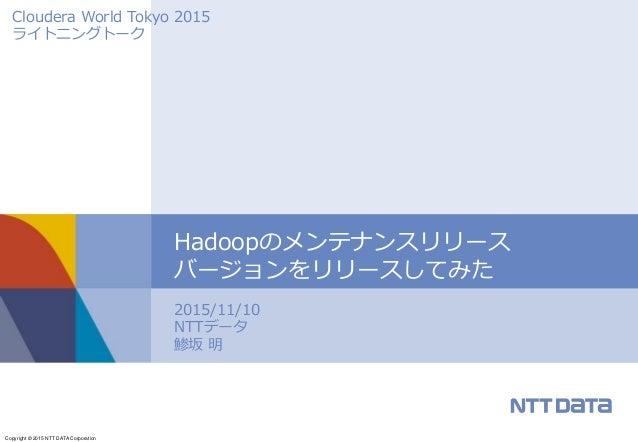Copyright © 2015 NTT DATA Corporation 2015/11/10 NTTデータ 鯵坂 明 Hadoopのメンテナンスリリース バージョンをリリースしてみた Cloudera World Tokyo 2015 ライ...