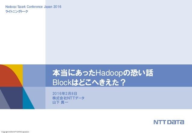 Copyright © 2016 NTT DATA Corporation Hadoop/Spark Conference Japan 2016 ライトニングトーク 2016年2月8日 株式会社NTTデータ 山下 真一 本当にあったHadoop...