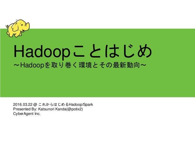 Hadoopことはじめ 〜Hadoopを取り巻く環境とその最新動向〜 2016.03.22 @ これからはじめるHadoop/Spark Presented By: Katsunori Kanda(@potix2) CyberAgent Inc.