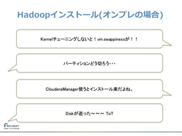 Hadoopインストール(オンプレの場合) Kernelチューニングしないと!vm.swappinessが!! Diskが逝った〜〜〜 ToT ClouderaManager使うとインストール楽だよね。 パーティションどう切ろう・・・