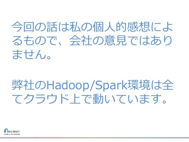 今回の話は私の個人的感想によ るもので、会社の意見ではあり ません。 弊社のHadoop/Spark環境は全 てクラウド上で動いています。