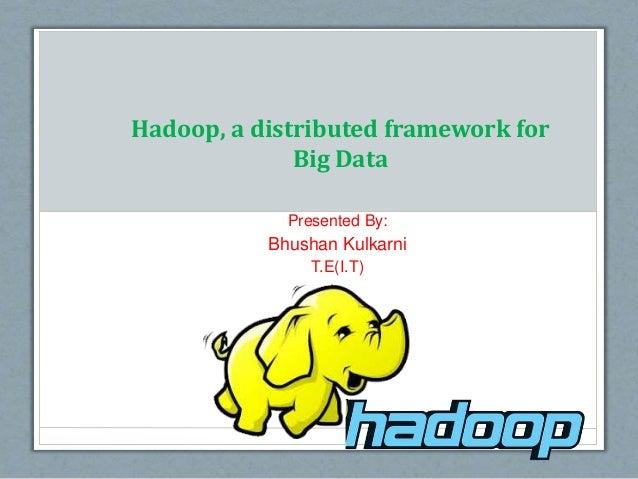 Hadoop, a distributed framework for Big Data Presented By: Bhushan Kulkarni T.E(I.T)