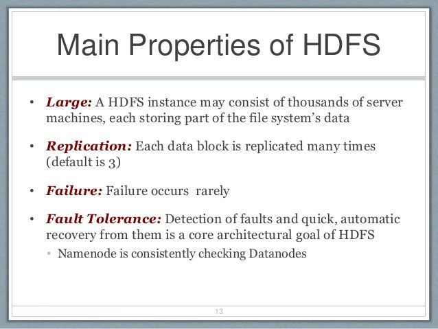 Main Properties of HDFS • Large: A HDFS instance may consist of thousands of server machines, each storing part of the fil...