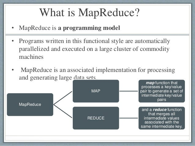What is MapReduce? • MapReduce is a programming model • Programs written in this functional style are automatically parall...