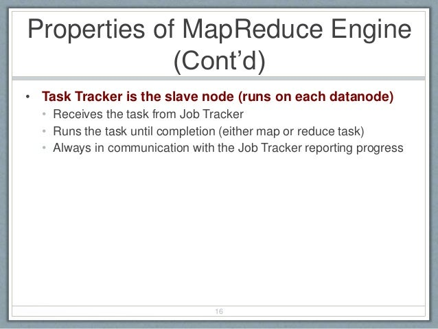 Properties of MapReduce Engine (Cont'd) • Task Tracker is the slave node (runs on each datanode) • Receives the task from ...