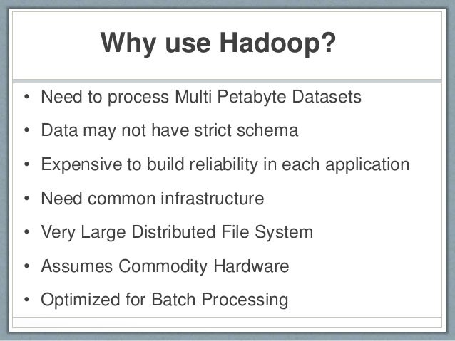 Why use Hadoop? • Need to process Multi Petabyte Datasets • Data may not have strict schema • Expensive to build reliabili...