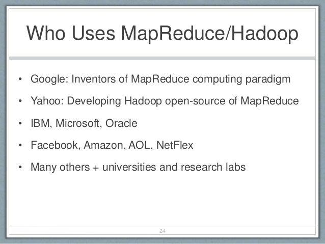 Who Uses MapReduce/Hadoop • Google: Inventors of MapReduce computing paradigm • Yahoo: Developing Hadoop open-source of Ma...