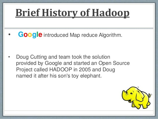 Brief History of Hadoop • Google introduced Map reduce Algorithm. • Doug Cutting and team took the solution provided by Go...