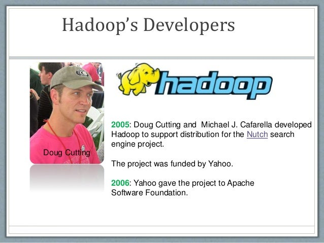 Hadoop's Developers Doug Cutting 2005: Doug Cutting and Michael J. Cafarella developed Hadoop to support distribution for ...