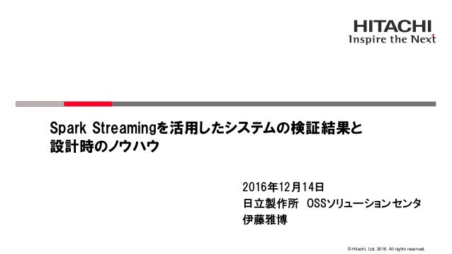 © Hitachi, Ltd. 2016. All rights reserved. Spark Streamingを活用したシステムの検証結果と 設計時のノウハウ 2016年12月14日 日立製作所 OSSソリューションセンタ 伊藤雅博