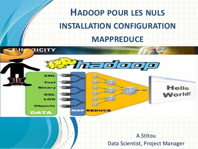 HADOOP POUR LES NULS INSTALLATION CONFIGURATION MAPPREDUCE A.Stitou Data Scientist, Project Manager