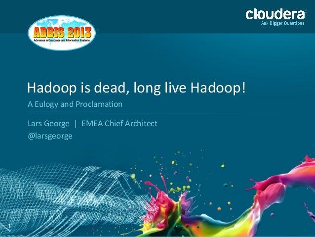 1 Hadoop  is  dead,  long  live  Hadoop!   Lars  George    |    EMEA  Chief  Architect   @lars...