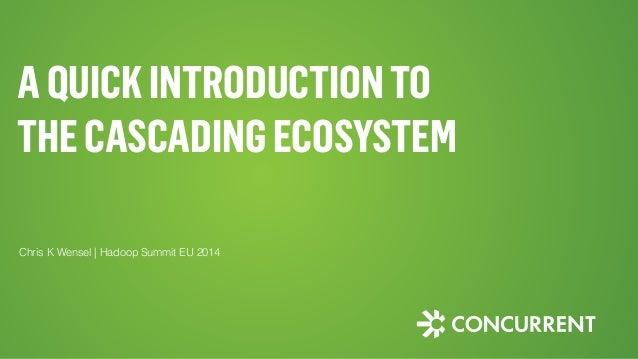 AQUICKINTRODUCTIONTO THECASCADINGECOSYSTEM Chris K Wensel | Hadoop Summit EU 2014
