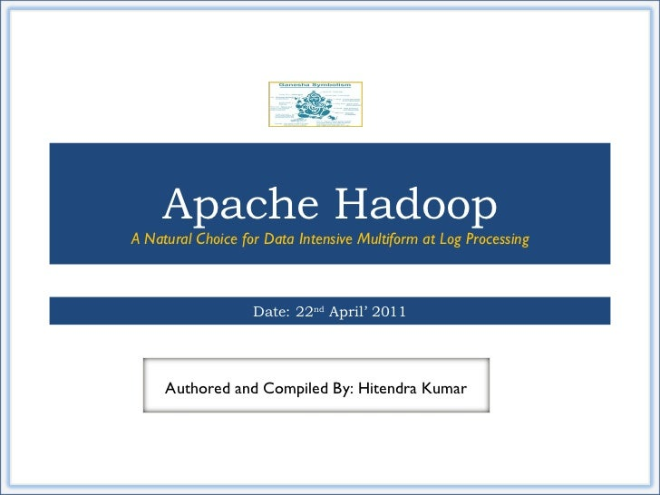 Apache Hadoop A Natural Choice for Data Intensive Multiform at Log Processing Date: 22 nd  April' 2011 Authored and Compil...