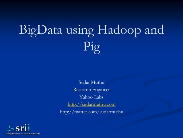 BigData using Hadoop and           Pig                Sudar Muthu             Research Engineer                Yahoo Labs ...