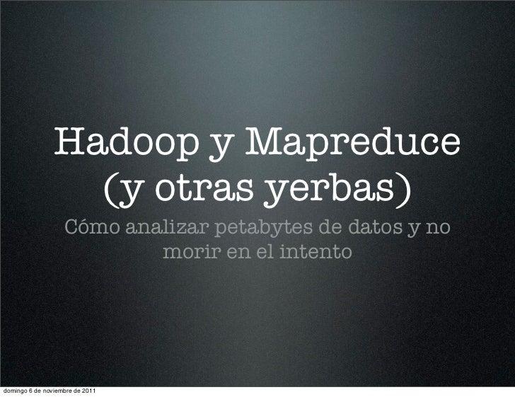 Hadoop y Mapreduce                  (y otras yerbas)                   Cómo analizar petabytes de datos y no              ...