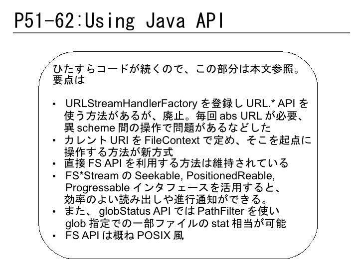 P51-62:Using Java API   ひたすらコードが続くので、この部分は本文参照。   要点は   ●   URLStreamHandlerFactory を登録し URL.* API を       使う方法があるが、廃止。毎回 ...