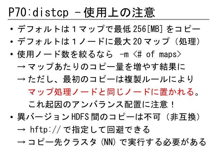 P70:distcp - 使用上の注意●   デフォルトは1マップで最低 256[MB] をコピー●   デフォルトは1ノードに最大 20 マップ(処理)●    使用ノード数を絞るなら -m <# of maps>    → マップあたりのコ...