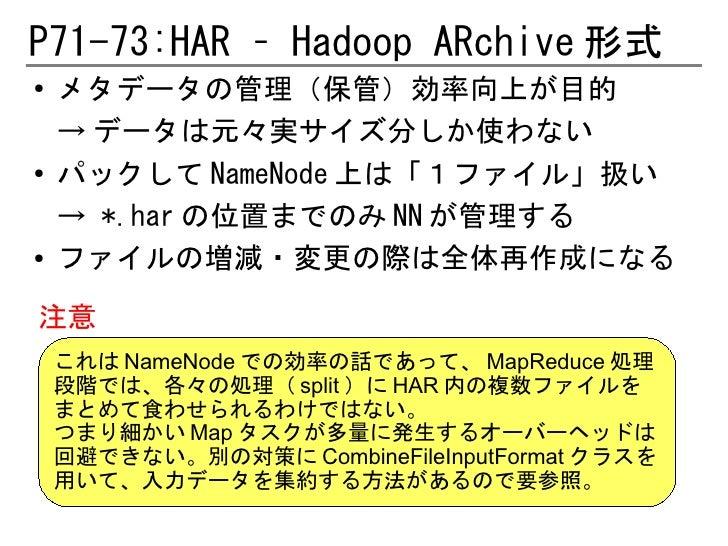 P71-73:HAR – Hadoop ARchive 形式●   メタデータの管理(保管)効率向上が目的    → データは元々実サイズ分しか使わない●   パックして NameNode 上は「1ファイル」扱い    → *.har の位置ま...