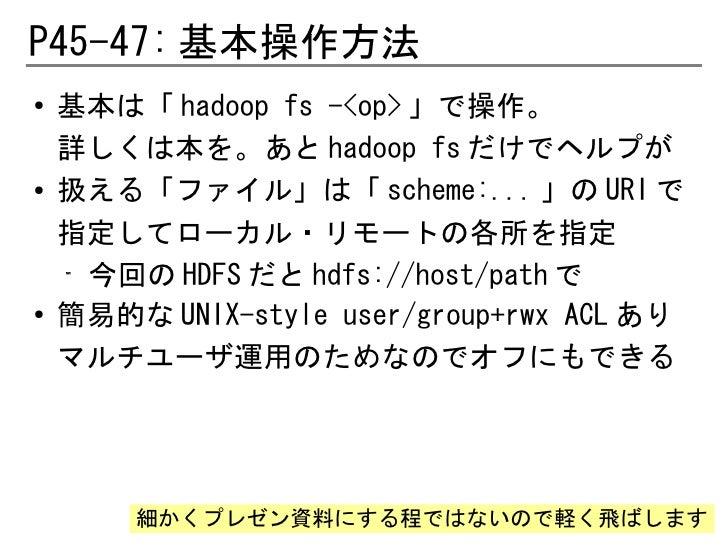 P45-47: 基本操作方法●   基本は「 hadoop fs -<op> 」で操作。    詳しくは本を。あと hadoop fs だけでヘルプが●    扱える「ファイル」は「 scheme:... 」の URI で    指定してローカ...