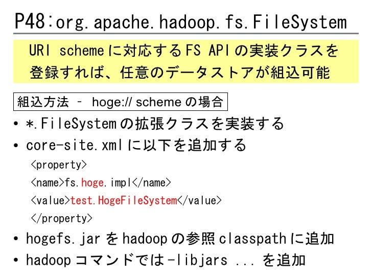 P48:org.apache.hadoop.fs.FileSystem    URI scheme に対応する FS API の実装クラスを    登録すれば、任意のデータストアが組込可能組込方法 – hoge:// scheme の場合●  ...
