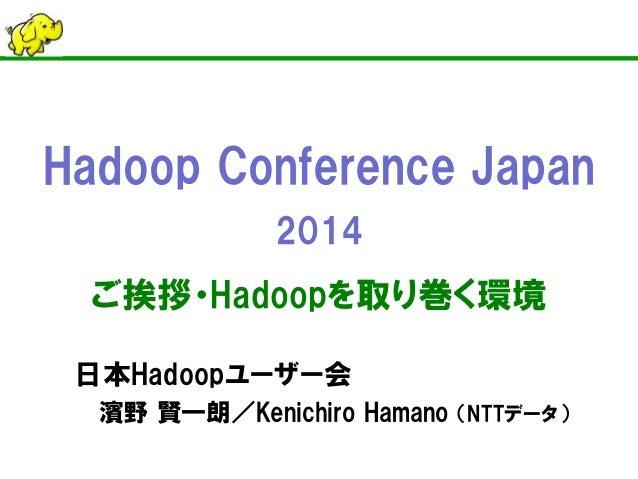 Hadoop Conference Japan 2014 ご挨拶・Hadoopを取り巻く環境 日本Hadoopユーザー会 濱野 賢一朗/Kenichiro Hamano (NTTデータ)