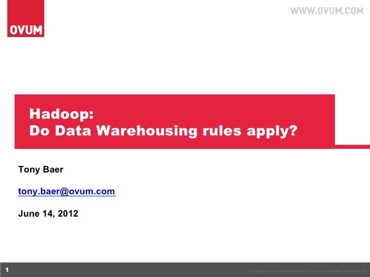 Hadoop:      Do Data Warehousing rules apply?    Tony Baer    tony.baer@ovum.com    June 14, 20121                        ...