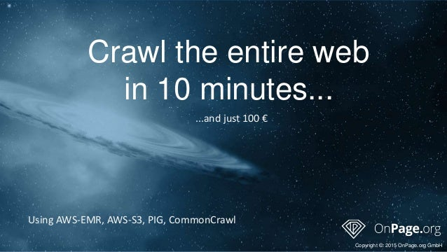 Crawl the entire web in 10 minutes... Copyright ©: 2015 OnPage.org GmbH Using AWS-EMR, AWS-S3, PIG, CommonCrawl ...and jus...