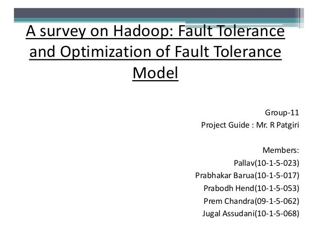 A survey on Hadoop: Fault Tolerance and Optimization of Fault Tolerance Model Group-11 Project Guide : Mr. R Patgiri Membe...