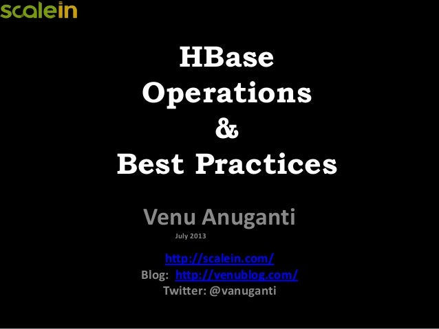 HBase Operations & Best Practices Venu Anuganti July 2013 http://scalein.com/ Blog: http://venublog.com/ Twitter: @vanugan...