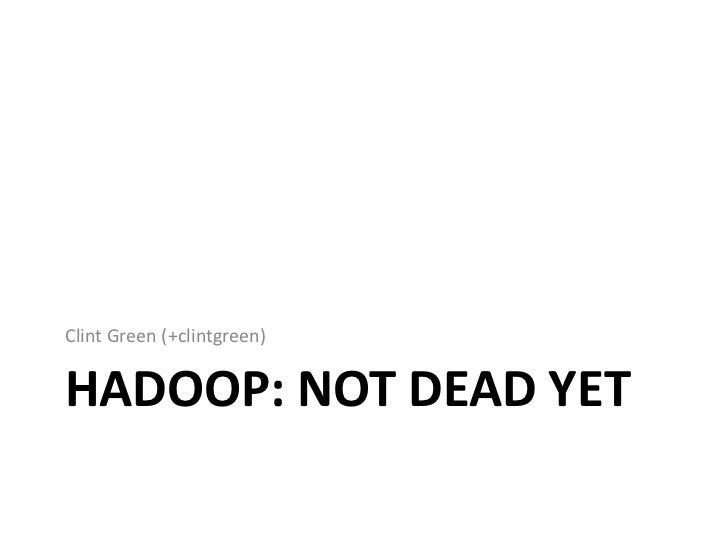 Clint Green (+clintgreen)HADOOP: NOT DEAD YET