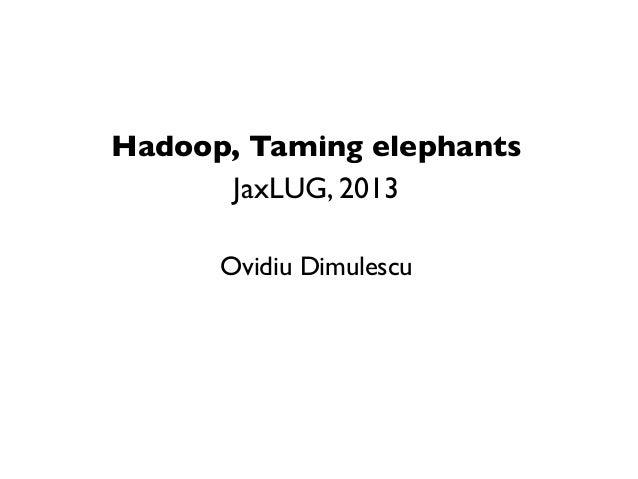 Hadoop, Taming elephants      JaxLUG, 2013      Ovidiu Dimulescu
