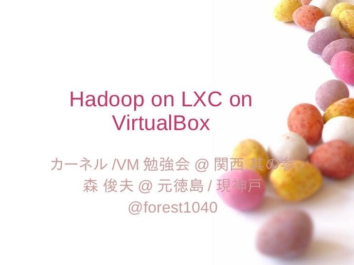 Hadoop on LXC on    VirtualBoxカーネル /VM 勉強会 @ 関西 其の参  森 俊夫 @ 元徳島 / 現神戸       @forest1040