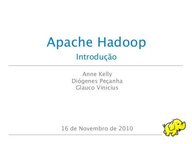 Introdução Apache Hadoop Anne Kelly Diógenes Peçanha Glauco Vinicius 16 de Novembro de 2010