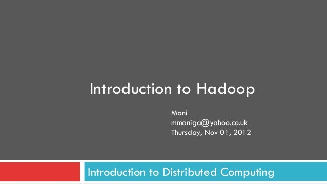 Introduction to Hadoop                Mani                mmaniga@yahoo.co.uk                Thursday, Nov 01, 2012Introdu...