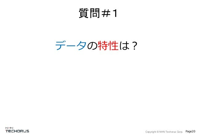 Copyright © NHN Techorus Corp. Page20 データの特性は? 質問#1