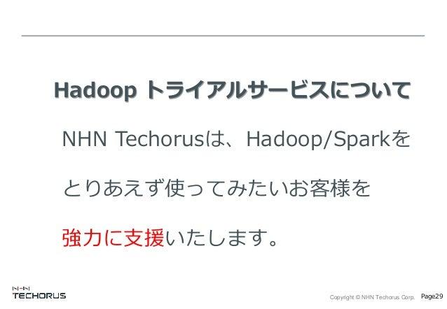 Copyright © NHN Techorus Corp. Page29 Hadoop トライアルサービスについて NHN Techorusは、Hadoop/Sparkを とりあえず使ってみたいお客様を 強力に支援いたします。