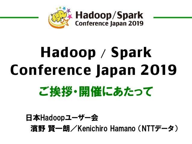 Hadoop / Spark Conference Japan 2019 ご挨拶・開催にあたって 日本Hadoopユーザー会 濱野 賢一朗/Kenichiro Hamano (NTTデータ)