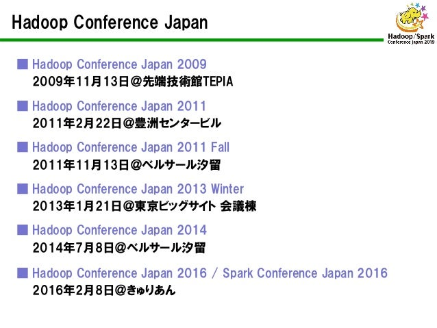 Hadoop Conference Japan ■ Hadoop Conference Japan 2009 2009年11月13日@先端技術館TEPIA ■ Hadoop Conference Japan 2011 2011年2月22日@豊洲...