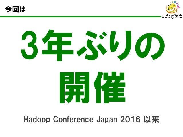 今回は 3年ぶりの 開催 Hadoop Conference Japan 2016 以来