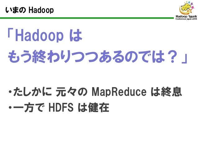 いまの Hadoop 「Hadoop は もう終わりつつあるのでは?」 ・たしかに 元々の MapReduce は終息 ・一方で HDFS は健在