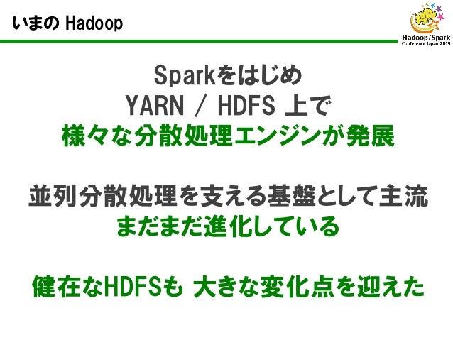 いまの Hadoop Sparkをはじめ YARN / HDFS 上で 様々な分散処理エンジンが発展 並列分散処理を支える基盤として主流 まだまだ進化している 健在なHDFSも 大きな変化点を迎えた